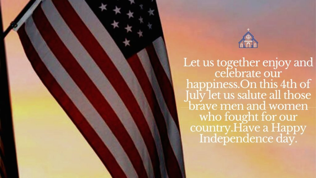 Let us together enjoy and celebrate our happiness. On this 4th of July let us salute all those brave men and women who fought for our country. Have a Happy Independence day.