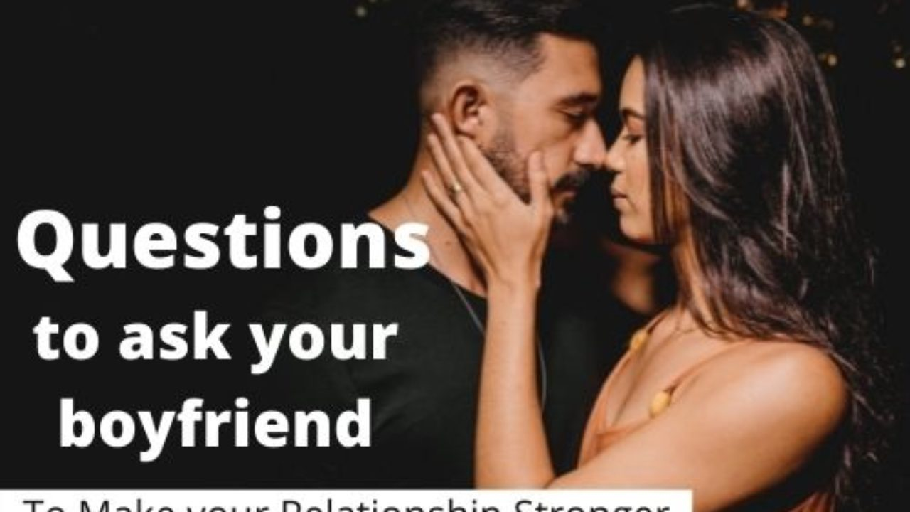 Ask questions your boyfriend to 225+ Truth